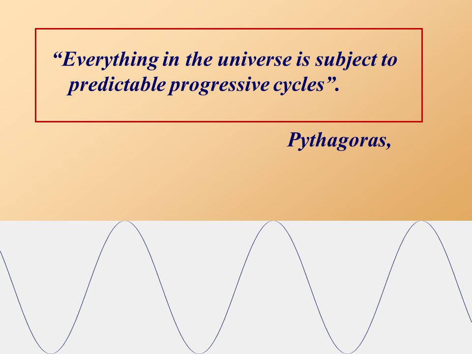 Everything in the universe is subject to predictable progressive cycles . Pythagoras,