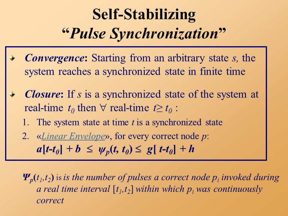 Self-Stabilizing Pulse Synchronization Convergence: Starting from an arbitrary state s, the system reaches a synchronized state in finite time Closure: If s is a synchronized state of the system at real-time t 0 then  real-time t≥ t 0 : 1.The system state at time t is a synchronized state 2.«Linear Envelope», for every correct node p: a[t-t 0 ] + b  ψ p (t, t 0 )  g[ t-t 0 ] + hLinear Envelope Ψ p (t 1,t 2 ) is is the number of pulses a correct node p i invoked during a real time interval [t 1,t 2 ] within which p i was continuously correct