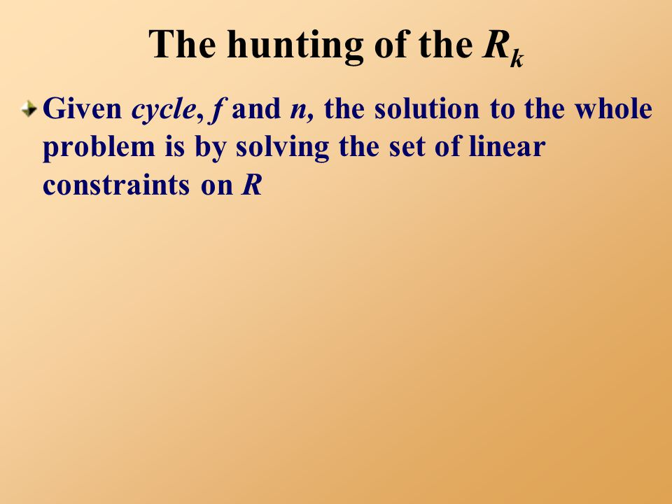 The hunting of the R k Given cycle, f and n, the solution to the whole problem is by solving the set of linear constraints on R