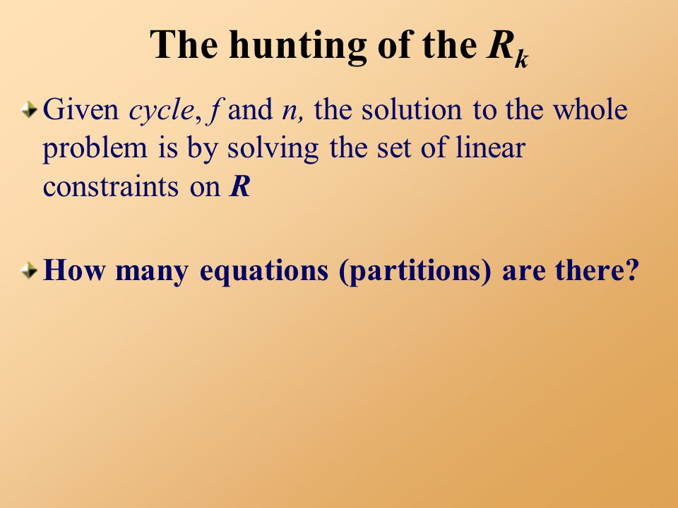 The hunting of the R k Given cycle, f and n, the solution to the whole problem is by solving the set of linear constraints on R How many equations (partitions) are there