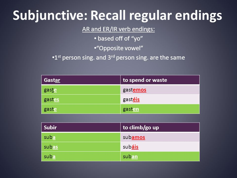 Subjunctive: Recall regular endings AR and ER/IR verb endings: based off of yo Opposite vowel 1 st person sing.