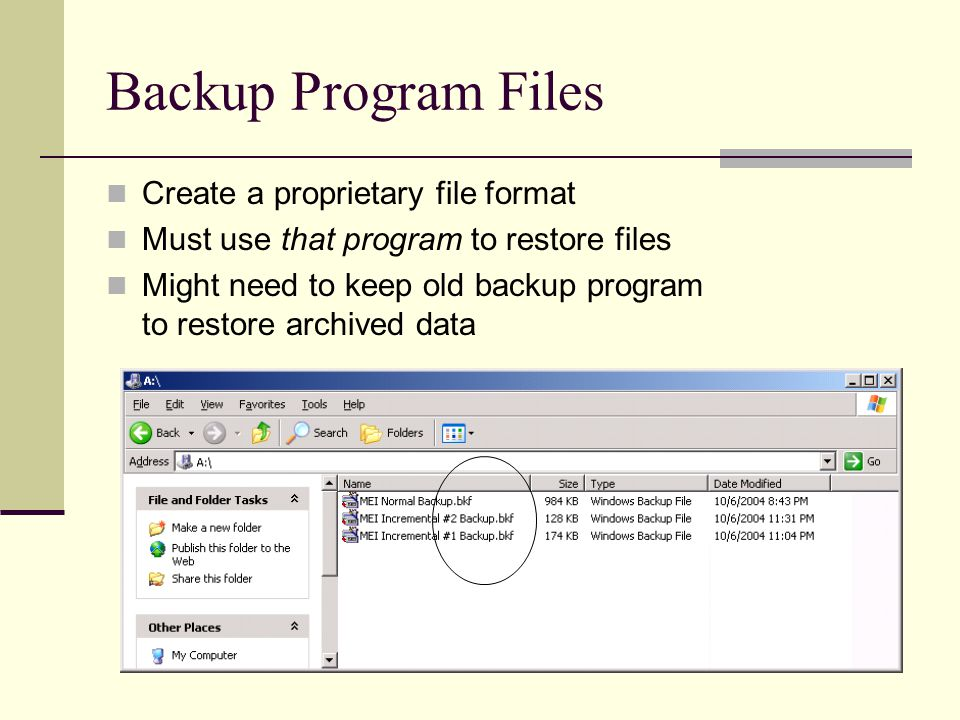 Backup Program Files Create a proprietary file format Must use that program to restore files Might need to keep old backup program to restore archived data
