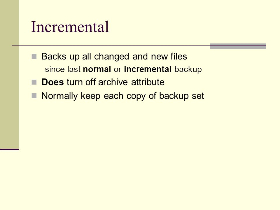 Incremental Backs up all changed and new files since last normal or incremental backup Does turn off archive attribute Normally keep each copy of backup set