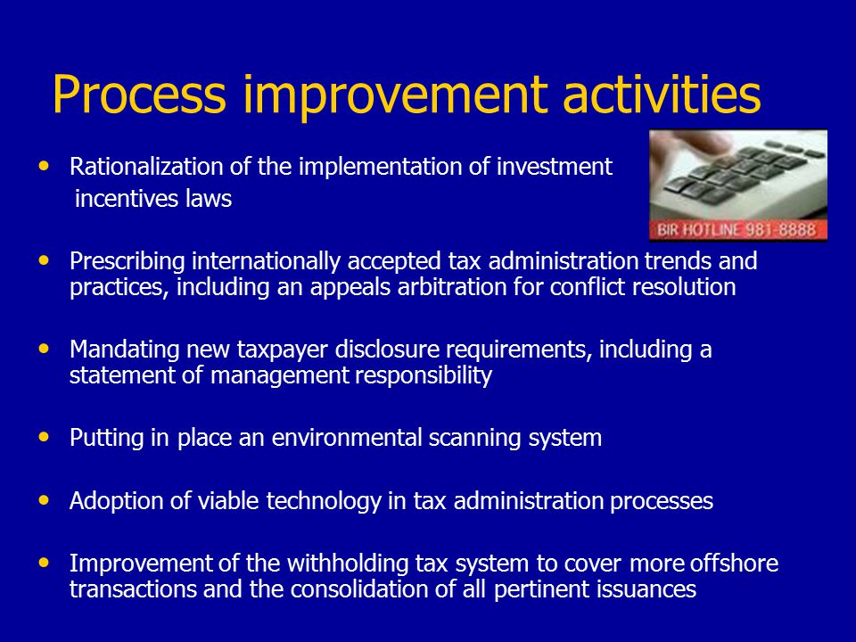 Process improvement activities Rationalization of the implementation of investment incentives laws Prescribing internationally accepted tax administration trends and practices, including an appeals arbitration for conflict resolution Mandating new taxpayer disclosure requirements, including a statement of management responsibility Putting in place an environmental scanning system Adoption of viable technology in tax administration processes Improvement of the withholding tax system to cover more offshore transactions and the consolidation of all pertinent issuances