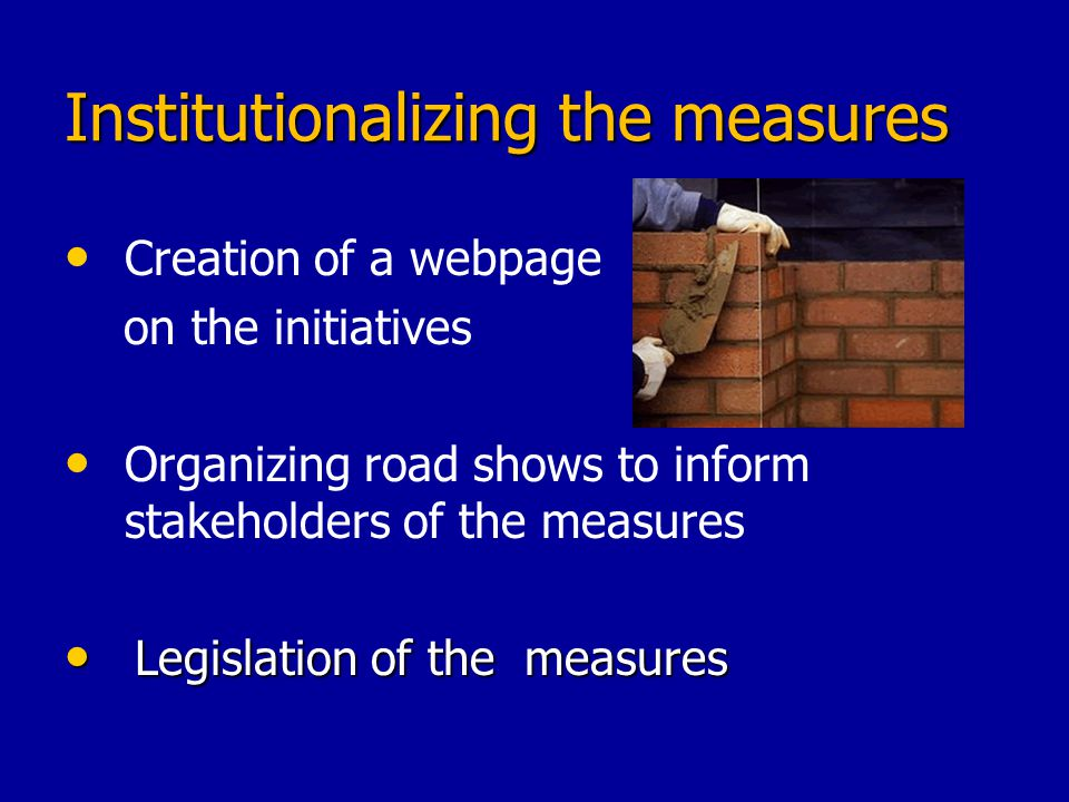 Institutionalizing the measures Creation of a webpage on the initiatives Organizing road shows to inform stakeholders of the measures Legislation of t