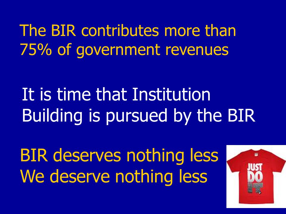The BIR contributes more than 75% of government revenues It is time that Institution Building is pursued by the BIR BIR deserves nothing less We deserve nothing less