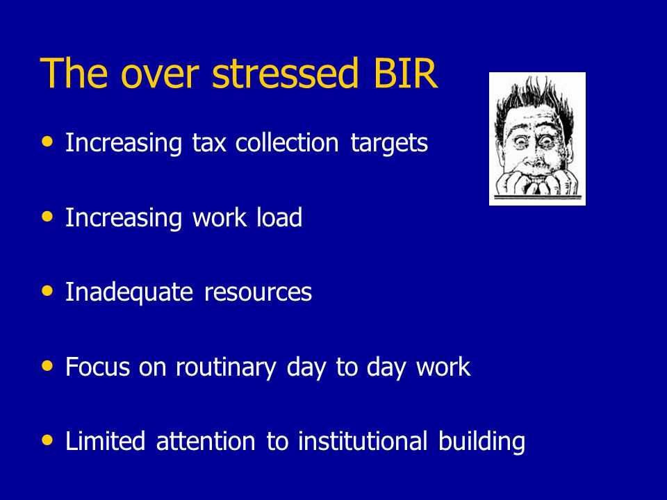 The over stressed BIR Increasing tax collection targets Increasing work load Inadequate resources Focus on routinary day to day work Limited attention
