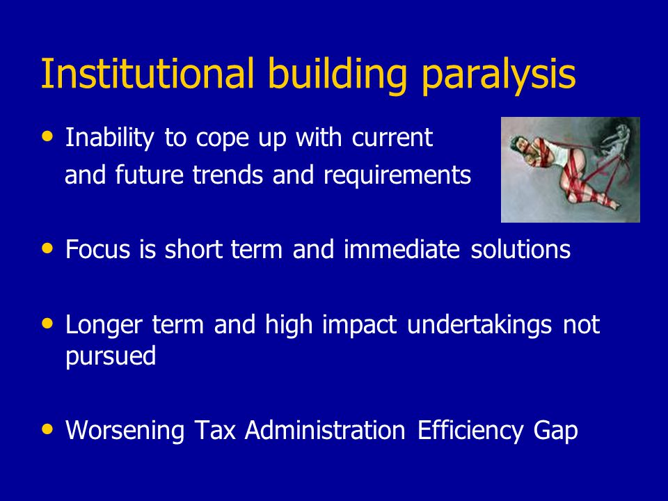 Institutional building paralysis Inability to cope up with current and future trends and requirements Focus is short term and immediate solutions Longer term and high impact undertakings not pursued Worsening Tax Administration Efficiency Gap