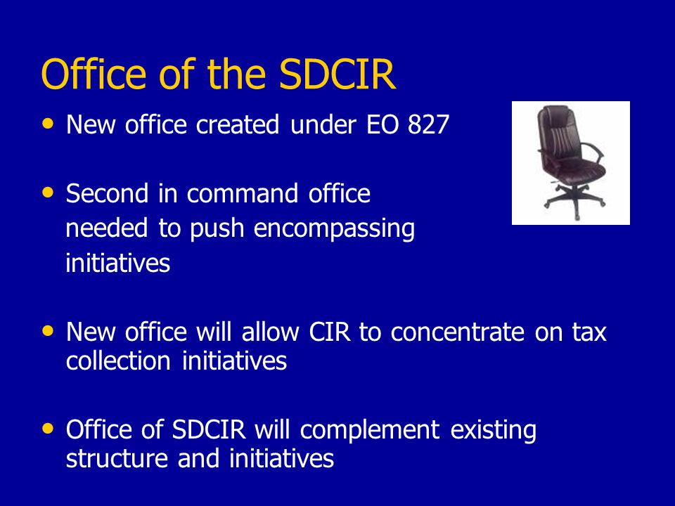 Office of the SDCIR New office created under EO 827 Second in command office needed to push encompassing initiatives New office will allow CIR to concentrate on tax collection initiatives Office of SDCIR will complement existing structure and initiatives