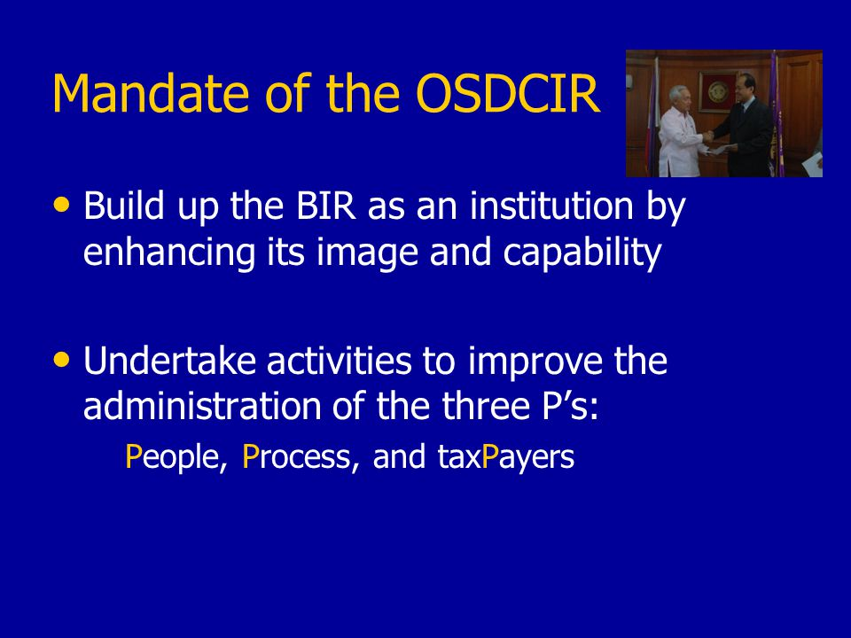 Mandate of the OSDCIR Build up the BIR as an institution by enhancing its image and capability Undertake activities to improve the administration of the three P's: People, Process, and taxPayers