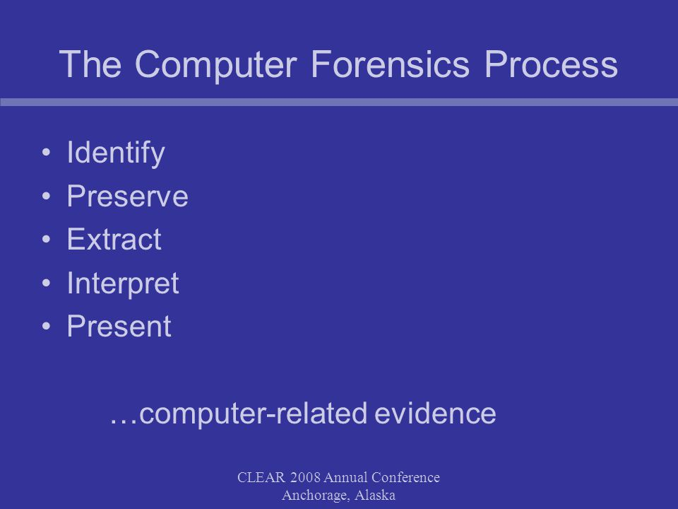 CLEAR 2008 Annual Conference Anchorage, Alaska The Computer Forensics Process Identify Preserve Extract Interpret Present …computer-related evidence