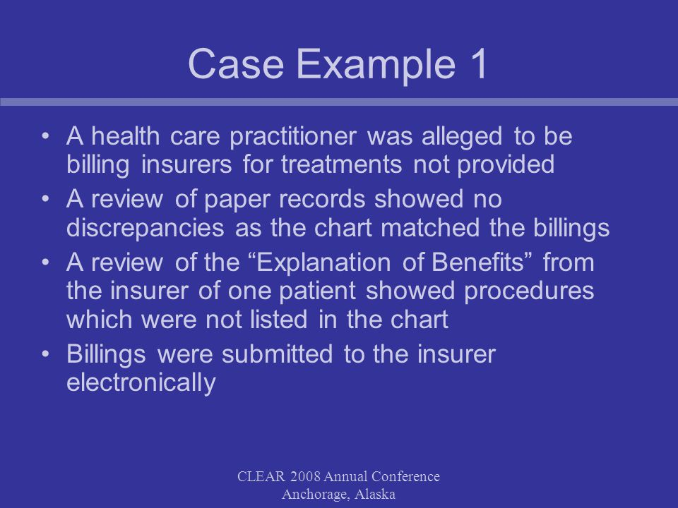 CLEAR 2008 Annual Conference Anchorage, Alaska Case Example 1 A health care practitioner was alleged to be billing insurers for treatments not provided A review of paper records showed no discrepancies as the chart matched the billings A review of the Explanation of Benefits from the insurer of one patient showed procedures which were not listed in the chart Billings were submitted to the insurer electronically