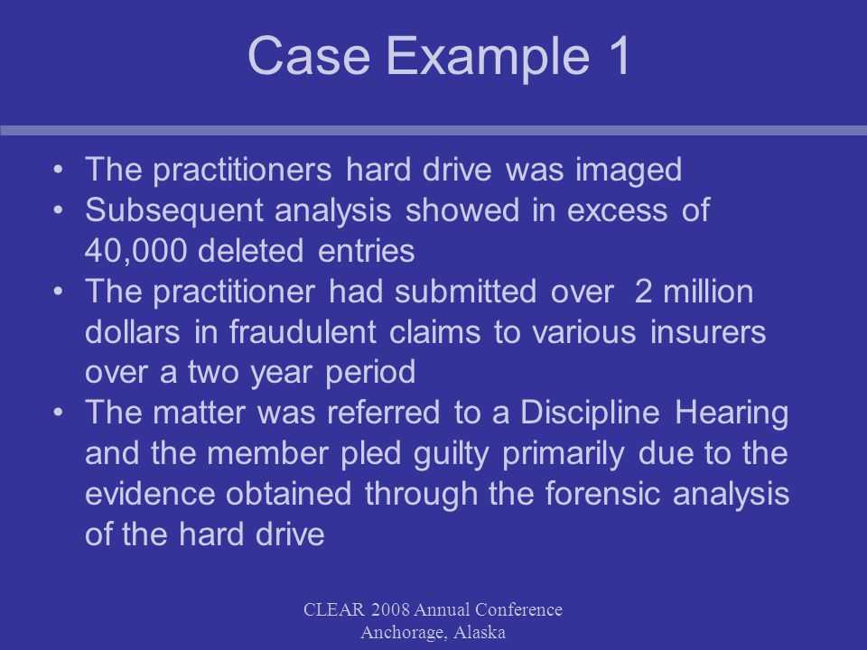 CLEAR 2008 Annual Conference Anchorage, Alaska Case Example 1 The practitioners hard drive was imaged Subsequent analysis showed in excess of 40,000 deleted entries The practitioner had submitted over 2 million dollars in fraudulent claims to various insurers over a two year period The matter was referred to a Discipline Hearing and the member pled guilty primarily due to the evidenceobtained through the forensic analysis of the hard drive