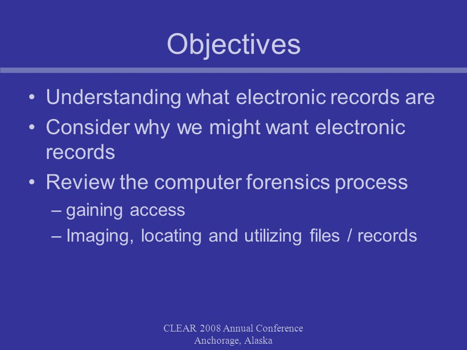 CLEAR 2008 Annual Conference Anchorage, Alaska Objectives Understanding what electronic records are Consider why we might want electronic records Review the computer forensics process –gaining access –Imaging, locating and utilizing files / records