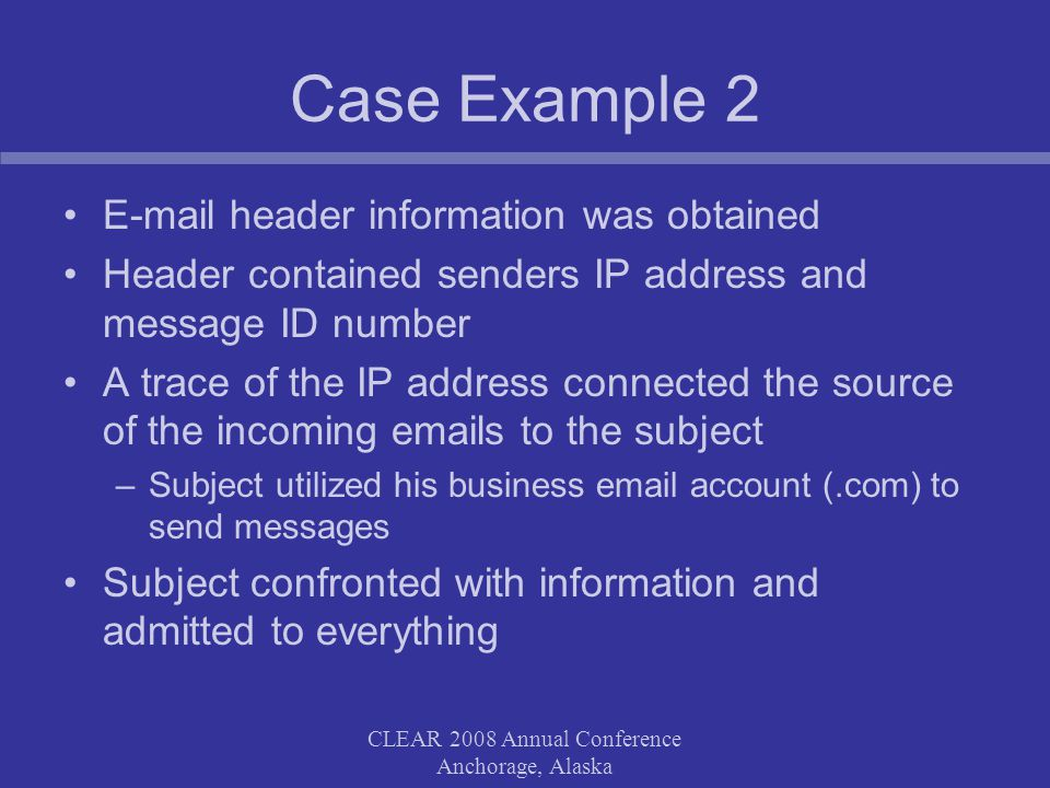 CLEAR 2008 Annual Conference Anchorage, Alaska Case Example 2 E-mail header information was obtained Header contained senders IP address and message ID number A trace of the IP address connected the source of the incoming emails to the subject –Subject utilized his business email account (.com) to send messages Subject confronted with information and admitted to everything