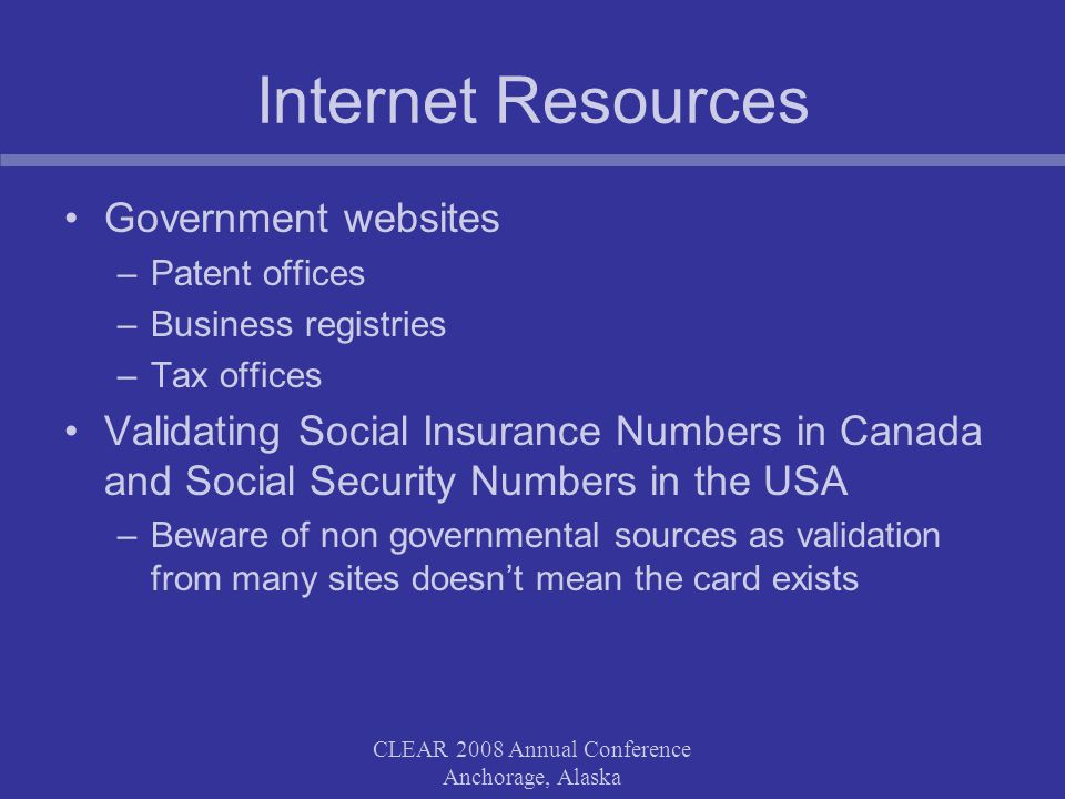 CLEAR 2008 Annual Conference Anchorage, Alaska Internet Resources Government websites –Patent offices –Business registries –Tax offices Validating Social Insurance Numbers in Canada and Social Security Numbers in the USA –Beware of non governmental sources as validation from many sites doesn't mean the card exists