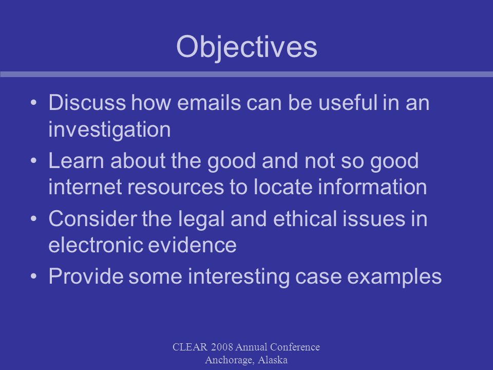 CLEAR 2008 Annual Conference Anchorage, Alaska Objectives Discuss how emails can be useful in an investigation Learn about the good and not so good internet resources to locate information Consider the legal and ethical issues in electronic evidence Provide some interesting case examples