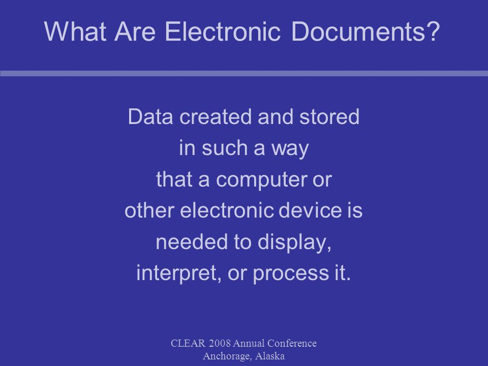 CLEAR 2008 Annual Conference Anchorage, Alaska What Are Electronic Documents.