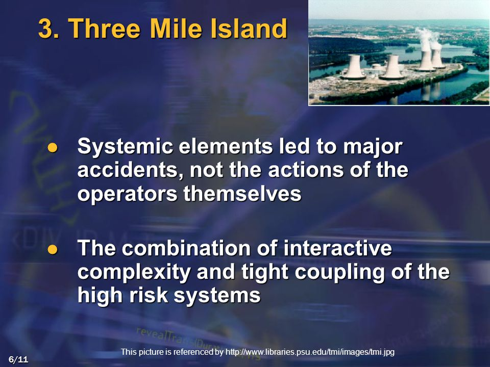 Systemic elements led to major accidents, not the actions of the operators themselves Systemic elements led to major accidents, not the actions of the operators themselves The combination of interactive complexity and tight coupling of the high risk systems The combination of interactive complexity and tight coupling of the high risk systems 6/11 3.