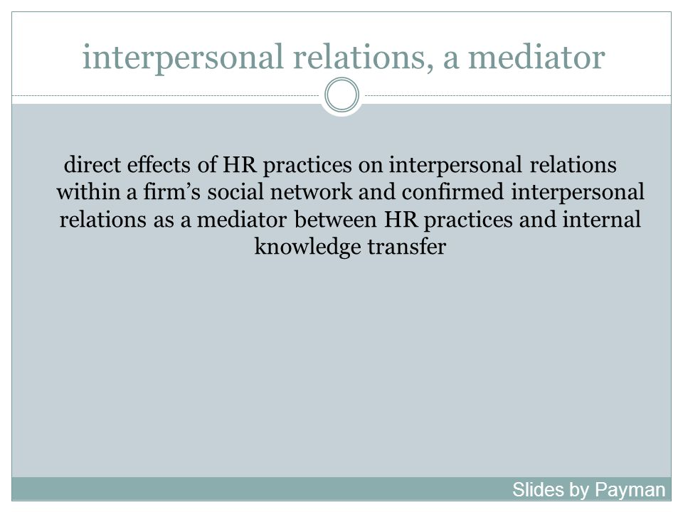 interpersonal relations, a mediator direct effects of HR practices on interpersonal relations within a firm's social network and confirmed interpersonal relations as a mediator between HR practices and internal knowledge transfer Slides by Payman Shafiee