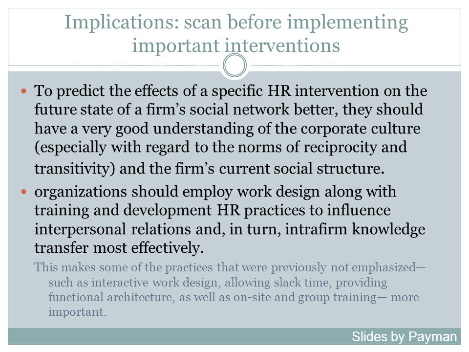 Implications: scan before implementing important interventions To predict the effects of a specific HR intervention on the future state of a firm's social network better, they should have a very good understanding of the corporate culture (especially with regard to the norms of reciprocity and transitivity) and the firm's current social structure.