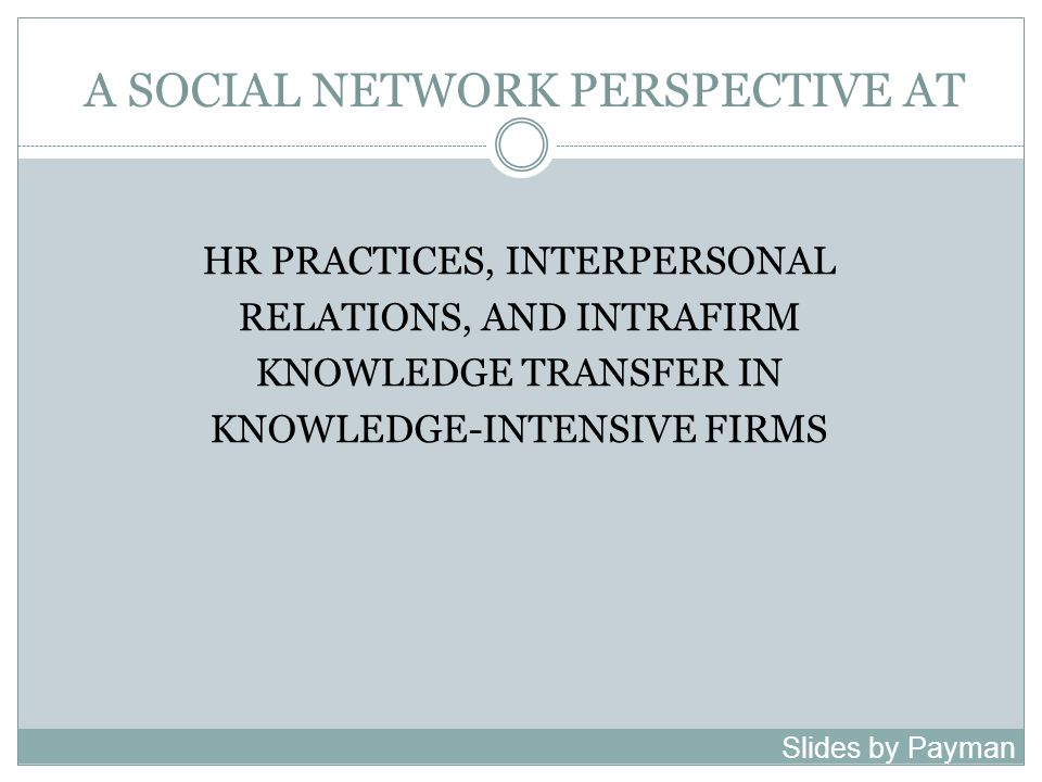 A SOCIAL NETWORK PERSPECTIVE AT HR PRACTICES, INTERPERSONAL RELATIONS, AND INTRAFIRM KNOWLEDGE TRANSFER IN KNOWLEDGE-INTENSIVE FIRMS Slides by Payman Shafiee