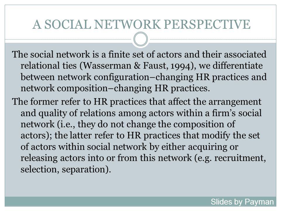 A SOCIAL NETWORK PERSPECTIVE The social network is a finite set of actors and their associated relational ties (Wasserman & Faust, 1994), we differentiate between network configuration–changing HR practices and network composition–changing HR practices.