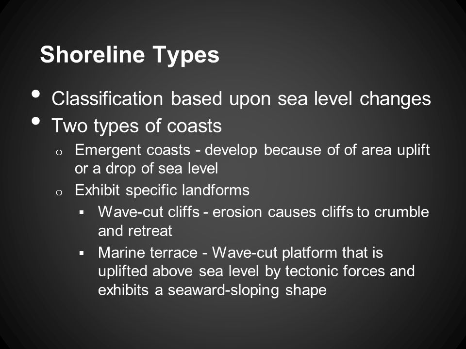 Classification based upon sea level changes Two types of coasts o Emergent coasts - develop because of of area uplift or a drop of sea level o Exhibit specific landforms  Wave-cut cliffs - erosion causes cliffs to crumble and retreat  Marine terrace - Wave-cut platform that is uplifted above sea level by tectonic forces and exhibits a seaward-sloping shape Shoreline Types