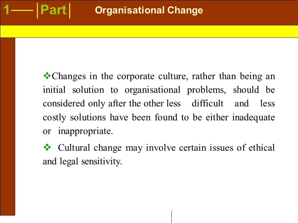 1Part Organisational Change  Changes in the corporate culture, rather than being an initial solution to organisational problems, should be considered