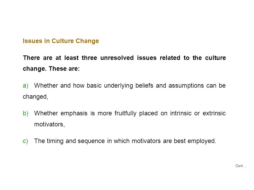 Cont…. Issues in Culture Change There are at least three unresolved issues related to the culture change. These are: a) Whether and how basic underlyi