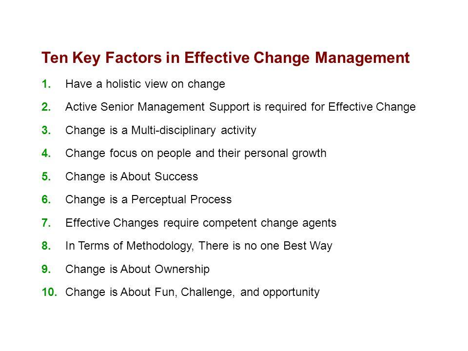 Ten Key Factors in Effective Change Management 1. Have a holistic view on change 2.