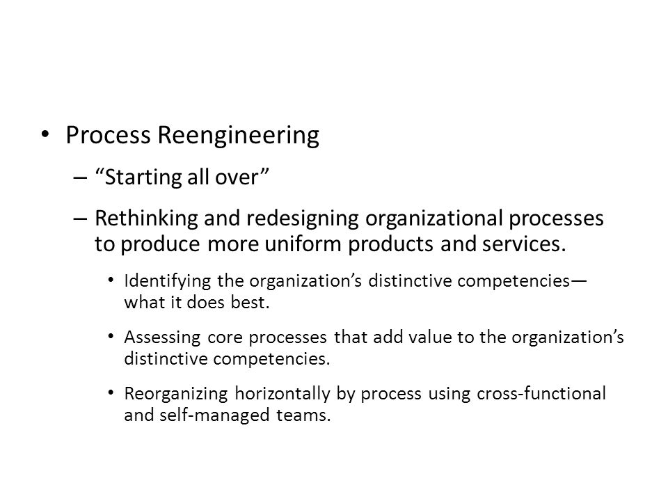 "Process Reengineering – ""Starting all over"" – Rethinking and redesigning organizational processes to produce more uniform products and services. Ident"