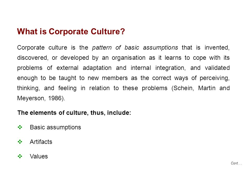Cont…. What is Corporate Culture? Corporate culture is the pattern of basic assumptions that is invented, discovered, or developed by an organisation