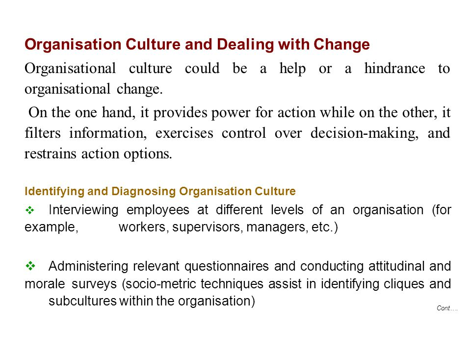 Cont…. Organisation Culture and Dealing with Change Organisational culture could be a help or a hindrance to organisational change. On the one hand, i
