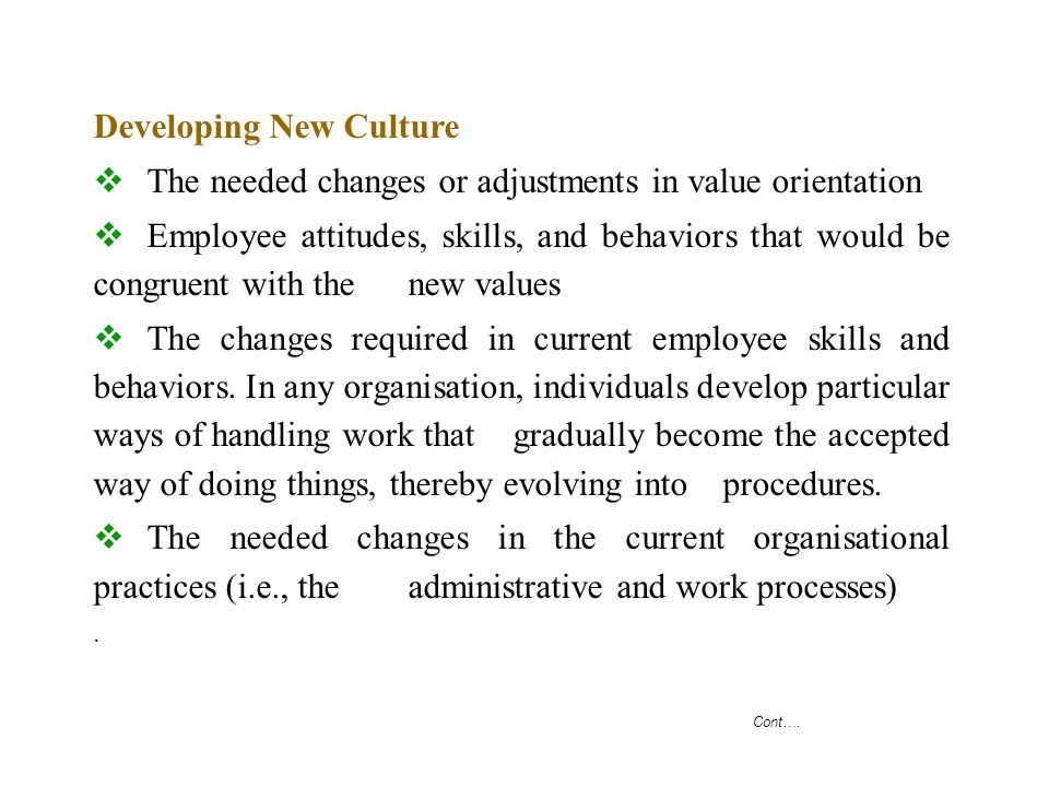 Cont…. Developing New Culture  The needed changes or adjustments in value orientation  Employee attitudes, skills, and behaviors that would be congr