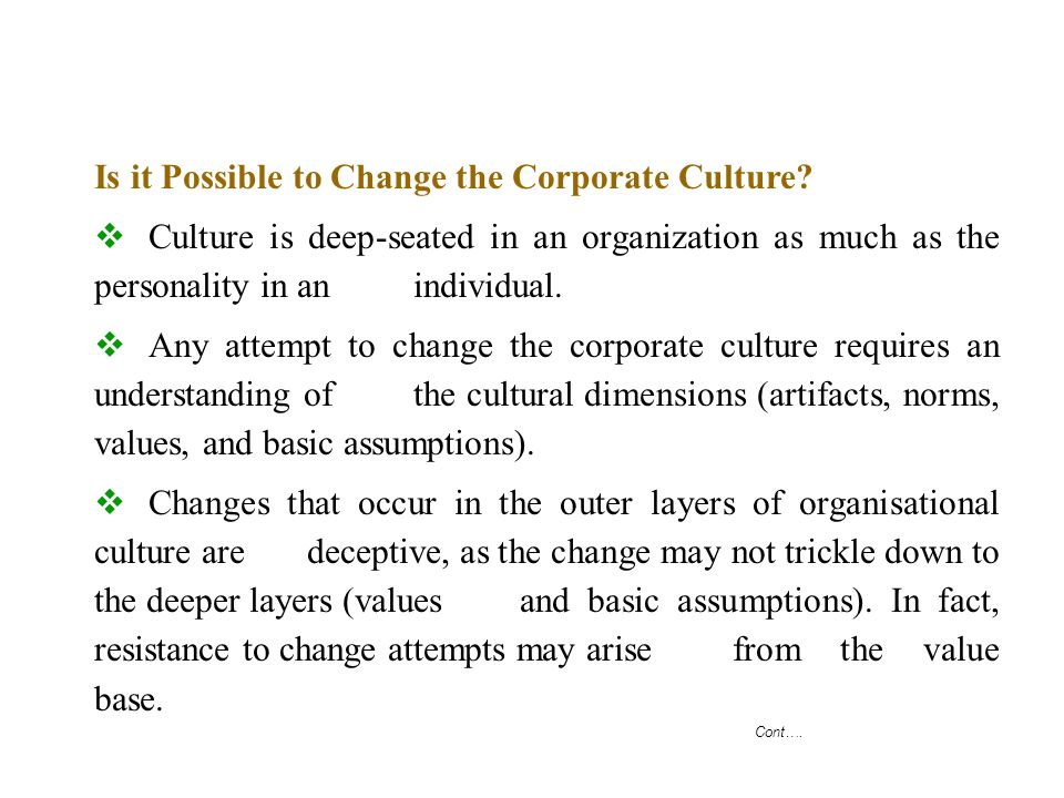 Cont…. Is it Possible to Change the Corporate Culture?  Culture is deep-seated in an organization as much as the personality in an individual.  Any