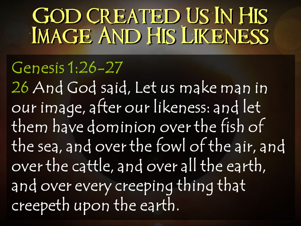 God Created Us In His Image And His Likeness Genesis 1:26-27 26 And God said, Let us make man in our image, after our likeness: and let them have domi