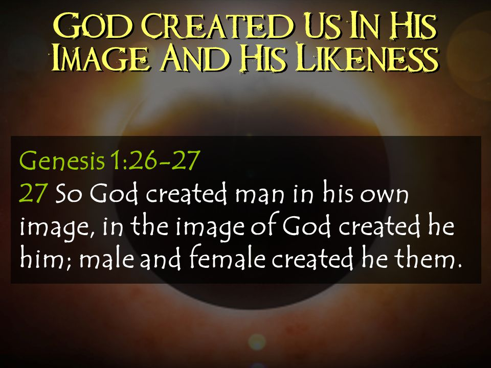 God Created Us In His Image And His Likeness Genesis 1:26-27 27 So God created man in his own image, in the image of God created he him; male and fema