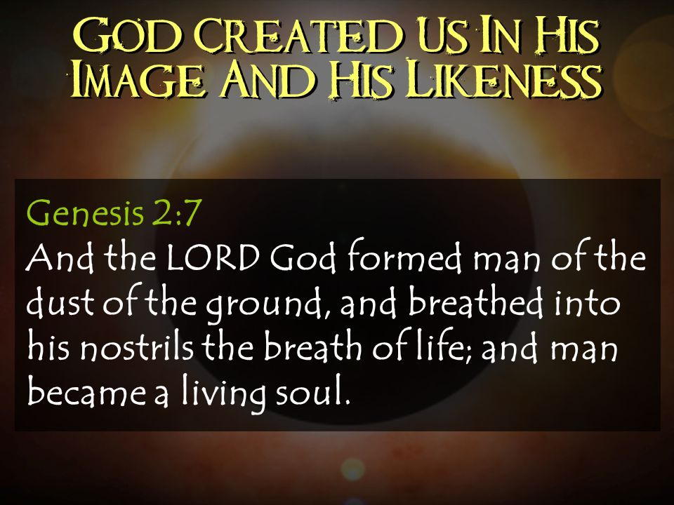 God Created Us In His Image And His Likeness Genesis 2:7 And the LORD God formed man of the dust of the ground, and breathed into his nostrils the bre