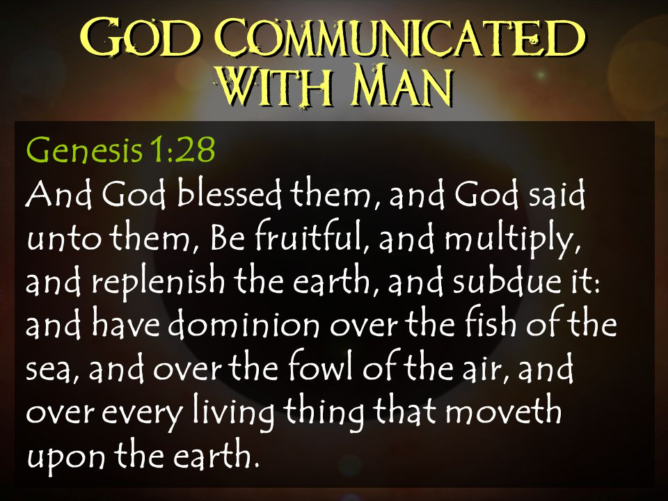God Communicated With Man Genesis 1:28 And God blessed them, and God said unto them, Be fruitful, and multiply, and replenish the earth, and subdue it