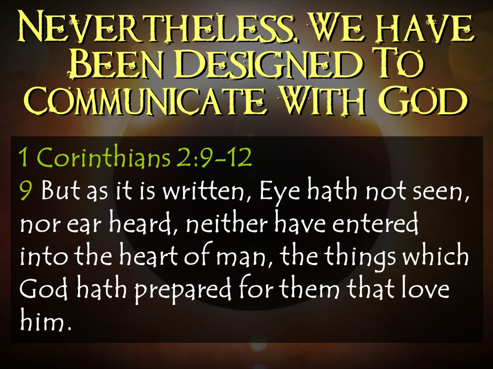 Nevertheless, We have Been Designed To Communicate With God 1 Corinthians 2:9-12 9 But as it is written, Eye hath not seen, nor ear heard, neither hav