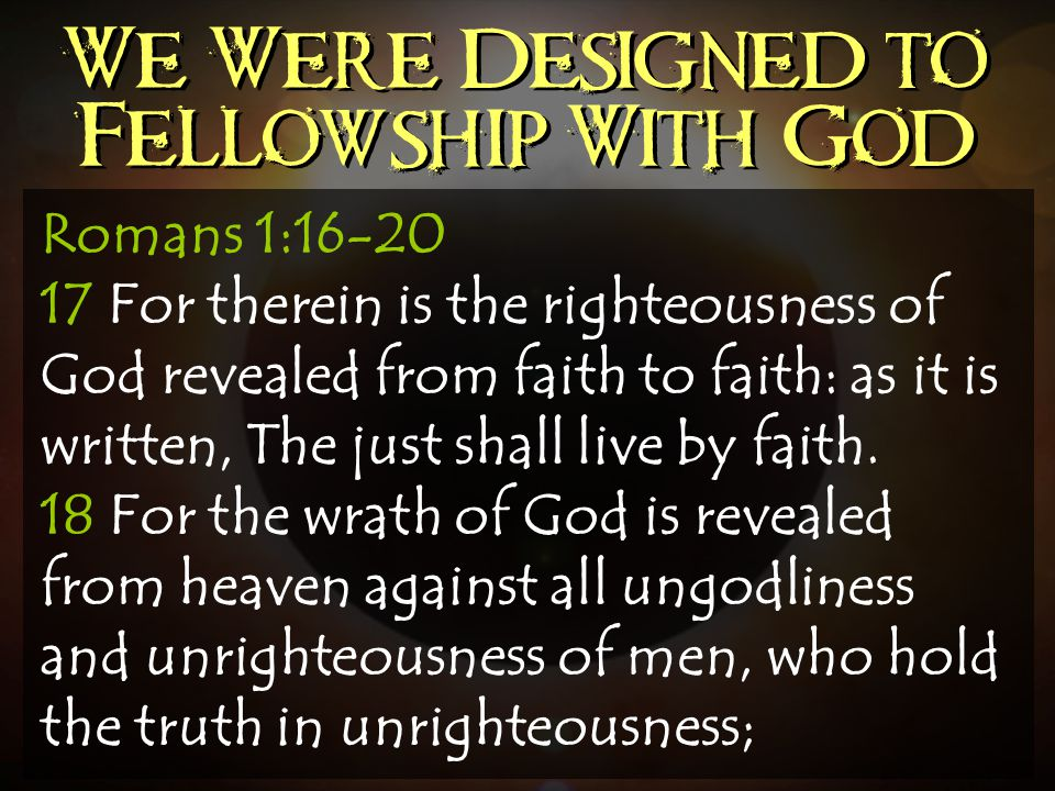 We Were Designed to Fellowship With God Romans 1:16-20 17 For therein is the righteousness of God revealed from faith to faith: as it is written, The