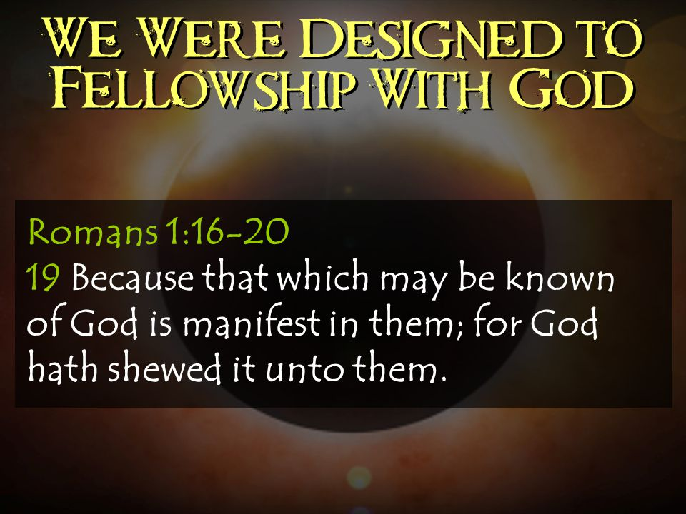We Were Designed to Fellowship With God Romans 1:16-20 19 Because that which may be known of God is manifest in them; for God hath shewed it unto them