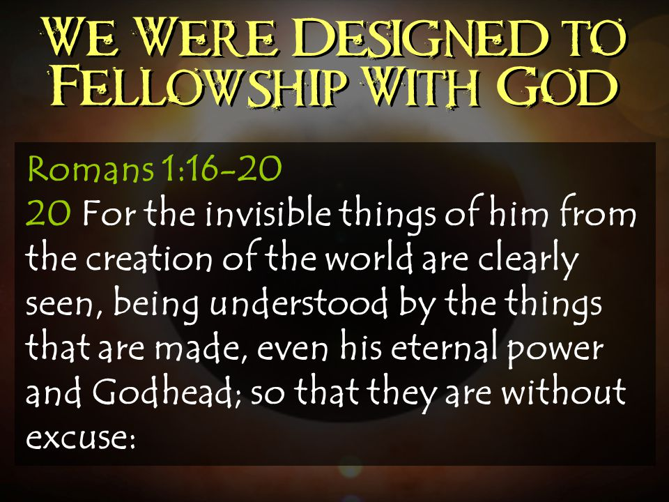 We Were Designed to Fellowship With God Romans 1:16-20 20 For the invisible things of him from the creation of the world are clearly seen, being under