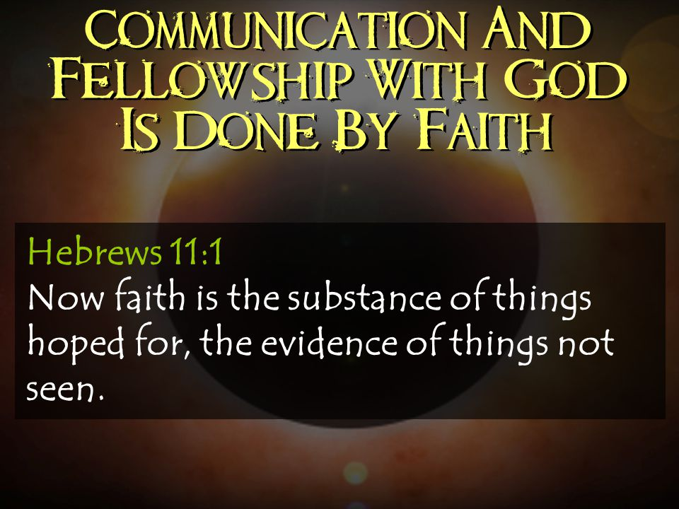 Communication And Fellowship With God Is Done By Faith Hebrews 11:1 Now faith is the substance of things hoped for, the evidence of things not seen.