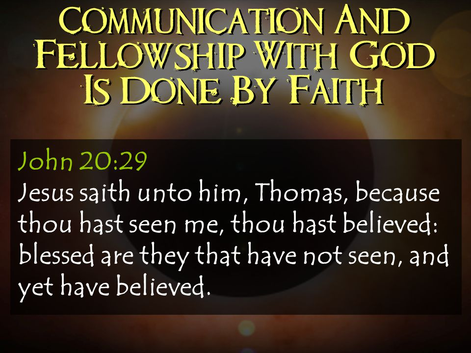 Communication And Fellowship With God Is Done By Faith John 20:29 Jesus saith unto him, Thomas, because thou hast seen me, thou hast believed: blessed