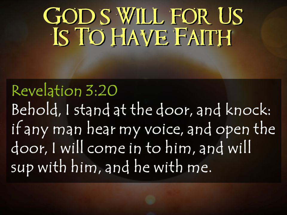 God's Will for Us Is To Have Faith Revelation 3:20 Behold, I stand at the door, and knock: if any man hear my voice, and open the door, I will come in