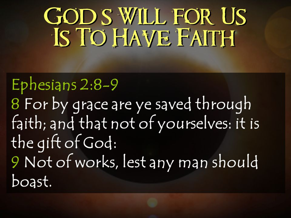 God's Will for Us Is To Have Faith Ephesians 2:8-9 8 For by grace are ye saved through faith; and that not of yourselves: it is the gift of God: 9 Not