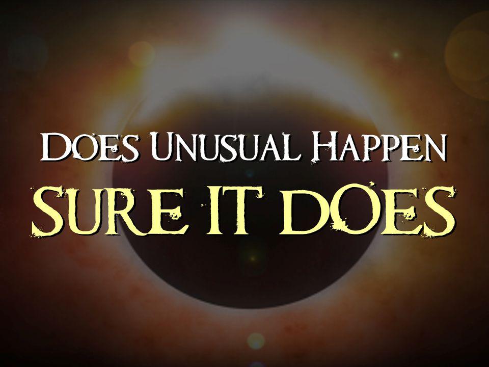 Does Unusual Happen SURE IT DOES Does Unusual Happen SURE IT DOES