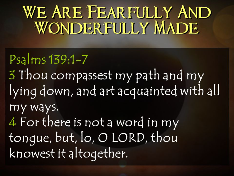 We Are Fearfully And Wonderfully Made Psalms 139:1-7 3 Thou compassest my path and my lying down, and art acquainted with all my ways. 4 For there is
